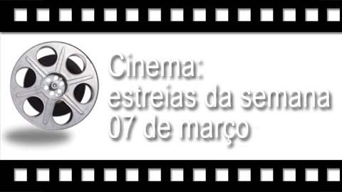 Cinema: estreias da semana 07 de março